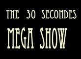 The 30 Secondes Mega Show - part. I