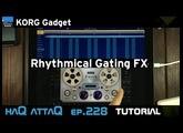 KORG Gadget Rhythmic Gating Tutorial │ haQ attaQ 228