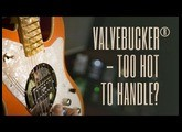 Valvebucker® - Too Hot to Handle?