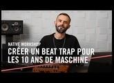 MASCHINE MK3 : Crée un beat Trap pour les 10 ans de MASCHINE avec MKL | Native Workshop