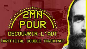 2 MIN POUR... découvrir l'ADT (Artificial Double Tracking)