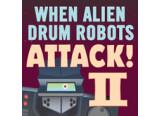 When Alien Drum Robots Attack 2